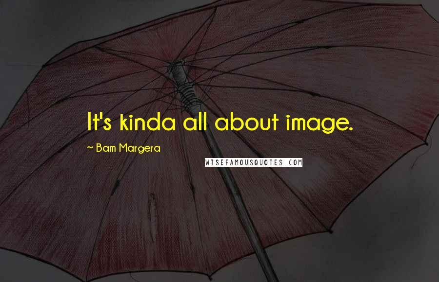 Bam Margera quotes: It's kinda all about image.