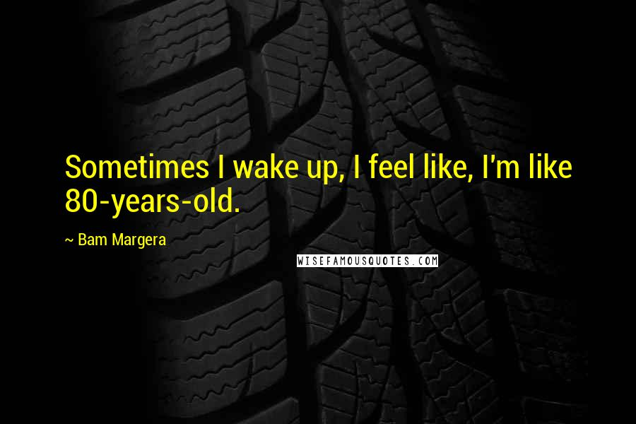 Bam Margera quotes: Sometimes I wake up, I feel like, I'm like 80-years-old.