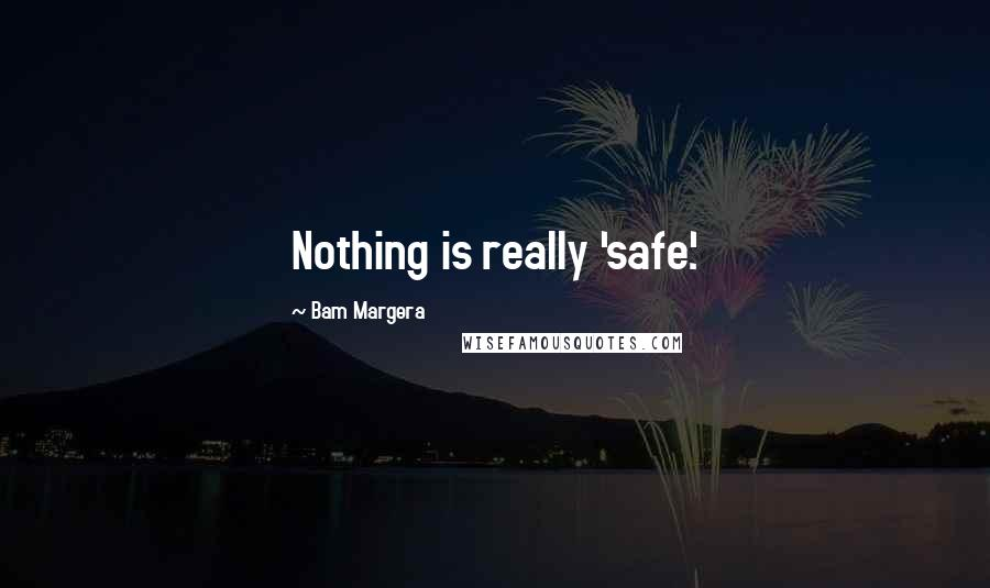 Bam Margera quotes: Nothing is really 'safe'.