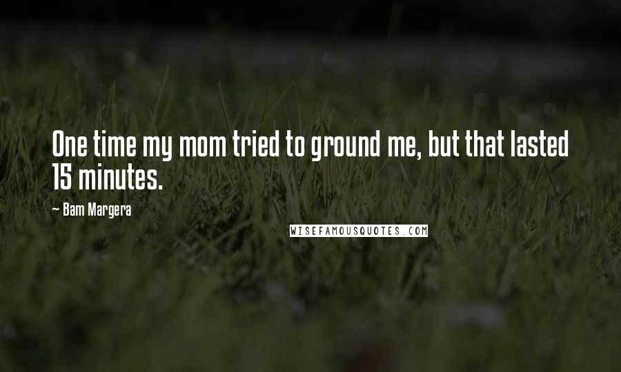 Bam Margera quotes: One time my mom tried to ground me, but that lasted 15 minutes.