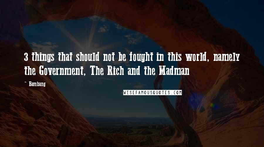 Bambang quotes: 3 things that should not be fought in this world, namely the Government, The Rich and the Madman