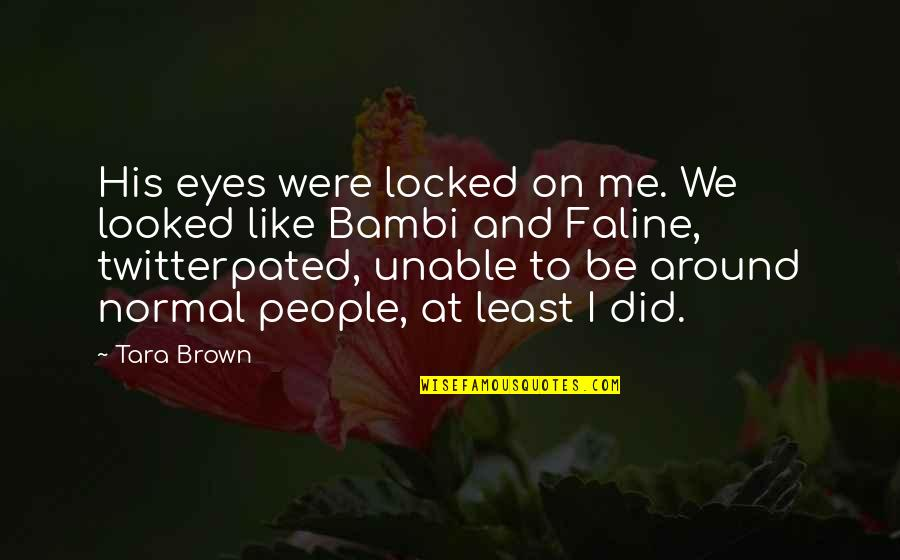Bambi Twitterpated Quotes By Tara Brown: His eyes were locked on me. We looked
