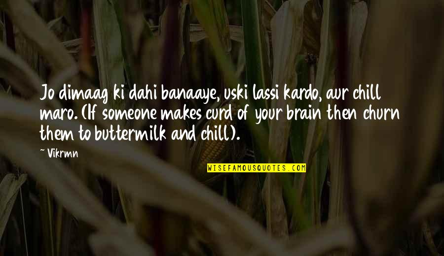 Banaaye Quotes By Vikrmn: Jo dimaag ki dahi banaaye, uski lassi kardo,