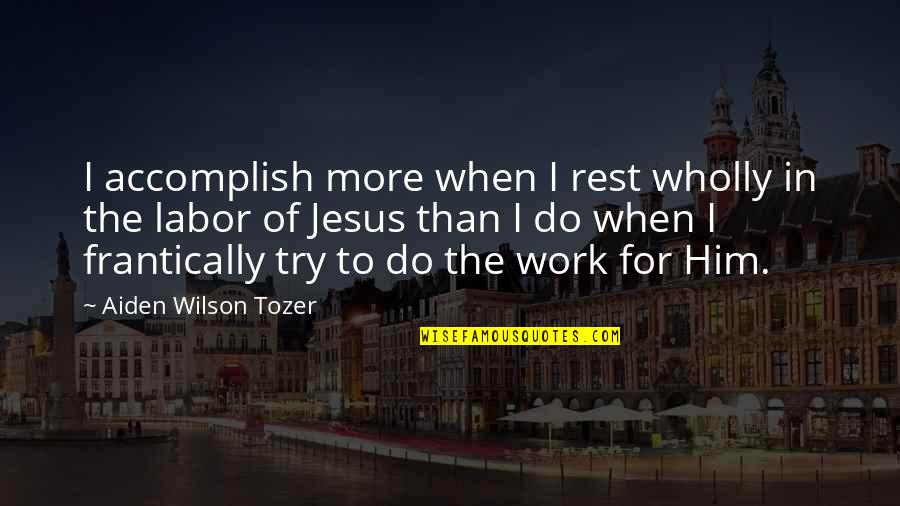 Banallt's Quotes By Aiden Wilson Tozer: I accomplish more when I rest wholly in