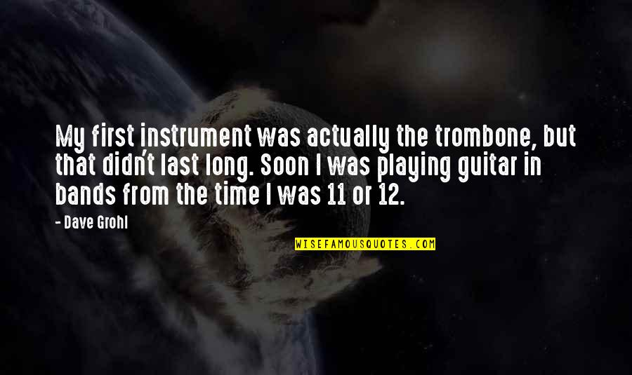 Band Instrument Quotes By Dave Grohl: My first instrument was actually the trombone, but
