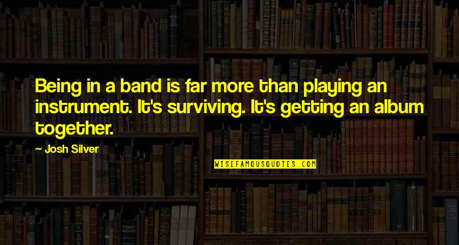 Band Instrument Quotes By Josh Silver: Being in a band is far more than