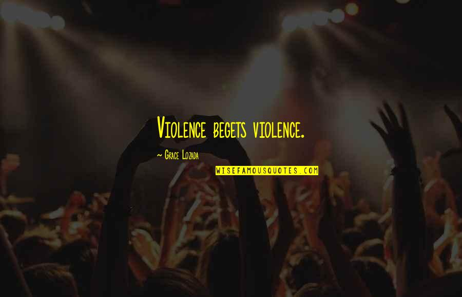 Band Merch Quotes By Grace Lozada: Violence begets violence.