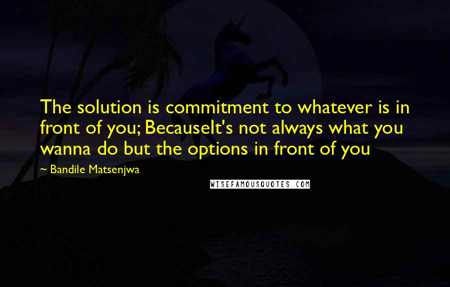 Bandile Matsenjwa quotes: The solution is commitment to whatever is in front of you; BecauseIt's not always what you wanna do but the options in front of you