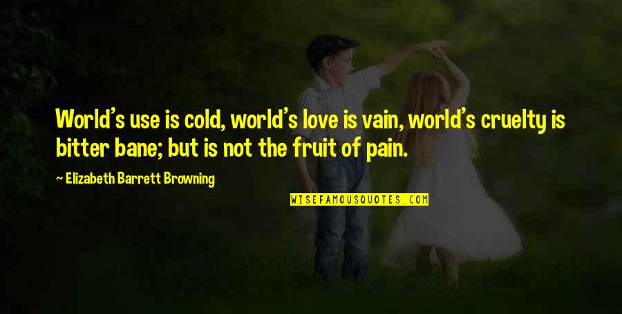 Bane Love Quotes By Elizabeth Barrett Browning: World's use is cold, world's love is vain,