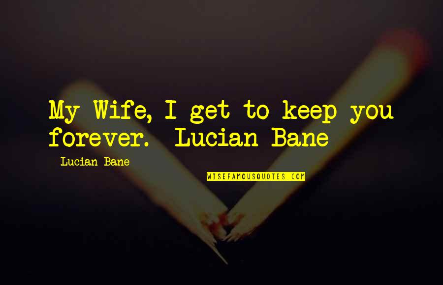 Bane Love Quotes By Lucian Bane: My Wife, I get to keep you forever.