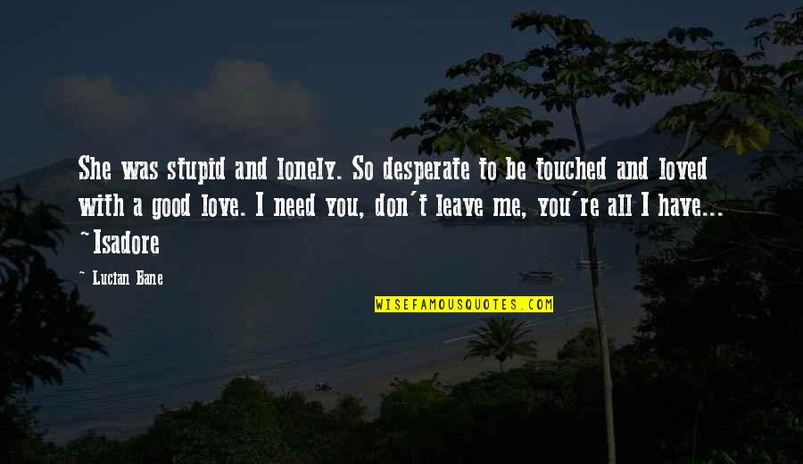 Bane Love Quotes By Lucian Bane: She was stupid and lonely. So desperate to