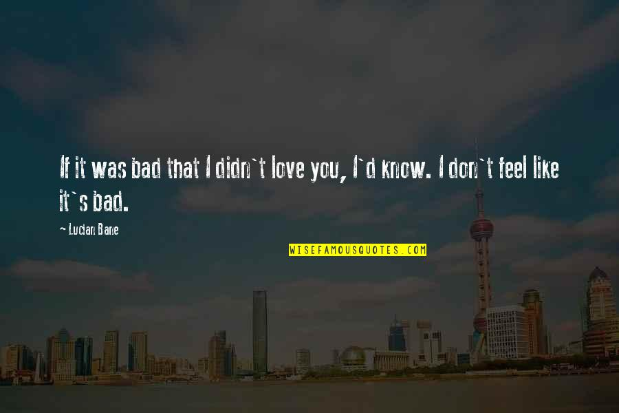 Bane Love Quotes By Lucian Bane: If it was bad that I didn't love