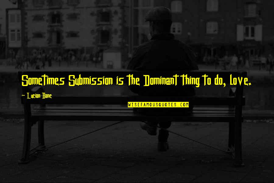 Bane Love Quotes By Lucian Bane: Sometimes Submission is the Dominant thing to do,