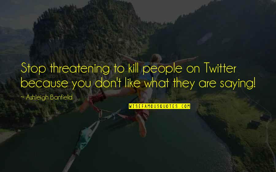 Banfield Quotes By Ashleigh Banfield: Stop threatening to kill people on Twitter because