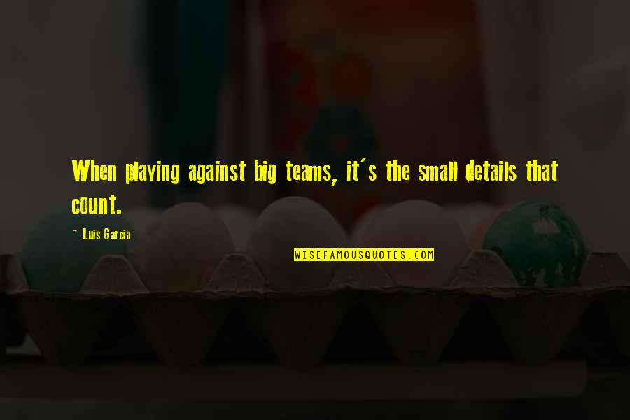Bangladeshi Political Quotes By Luis Garcia: When playing against big teams, it's the small