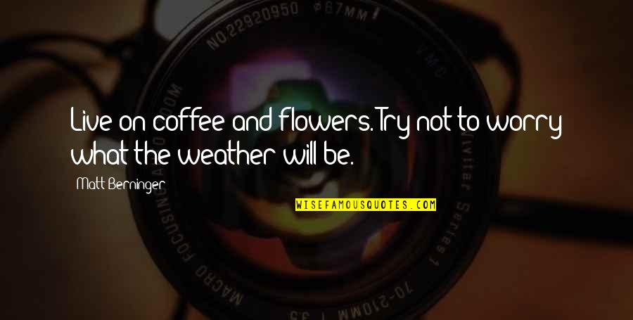 Bangladeshi Political Quotes By Matt Berninger: Live on coffee and flowers. Try not to