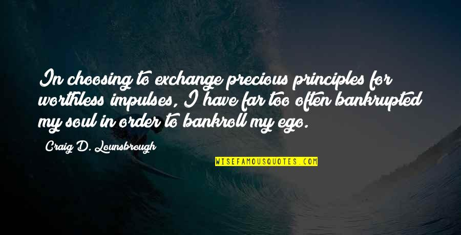 Bankrupted Quotes By Craig D. Lounsbrough: In choosing to exchange precious principles for worthless