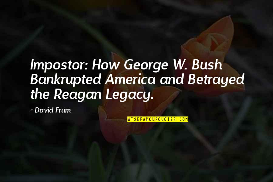 Bankrupted Quotes By David Frum: Impostor: How George W. Bush Bankrupted America and