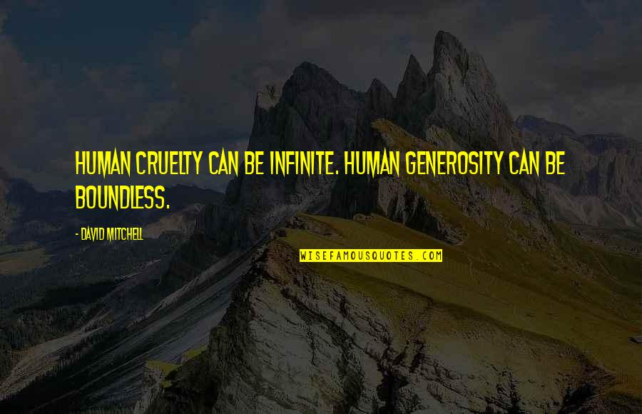 Bankrupted Quotes By David Mitchell: Human cruelty can be infinite. Human generosity can