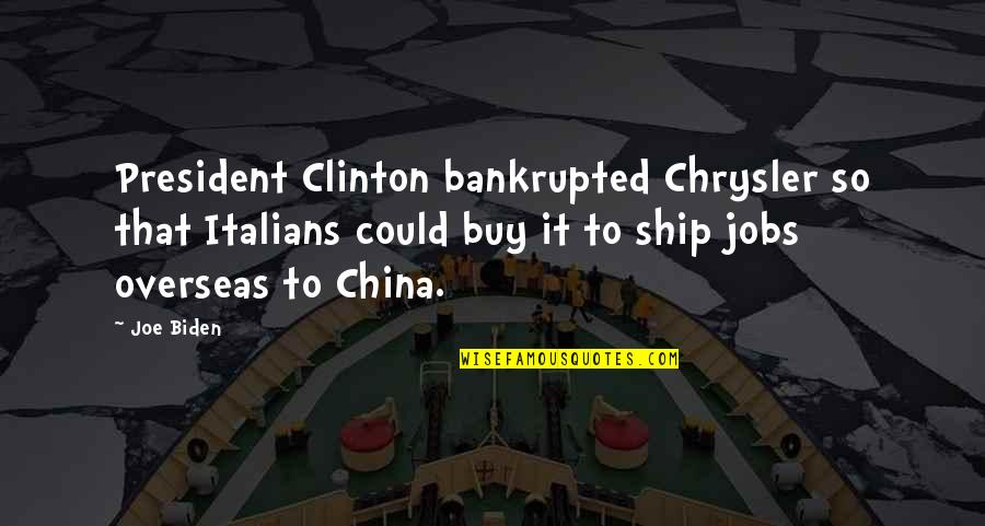 Bankrupted Quotes By Joe Biden: President Clinton bankrupted Chrysler so that Italians could