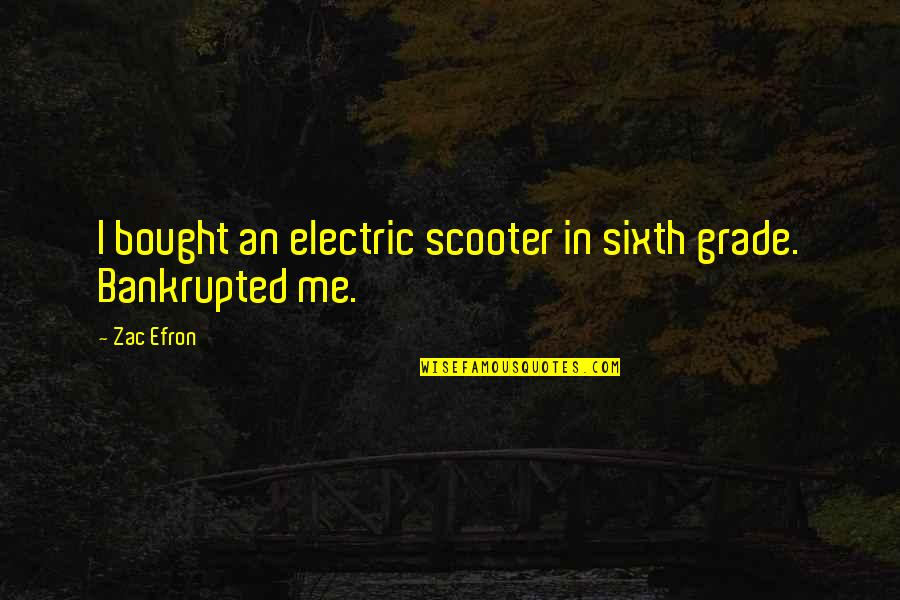 Bankrupted Quotes By Zac Efron: I bought an electric scooter in sixth grade.