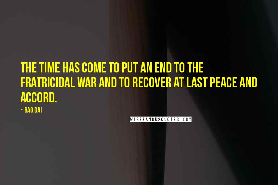Bao Dai quotes: The time has come to put an end to the fratricidal war and to recover at last peace and accord.