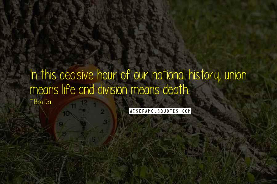 Bao Dai quotes: In this decisive hour of our national history, union means life and division means death.