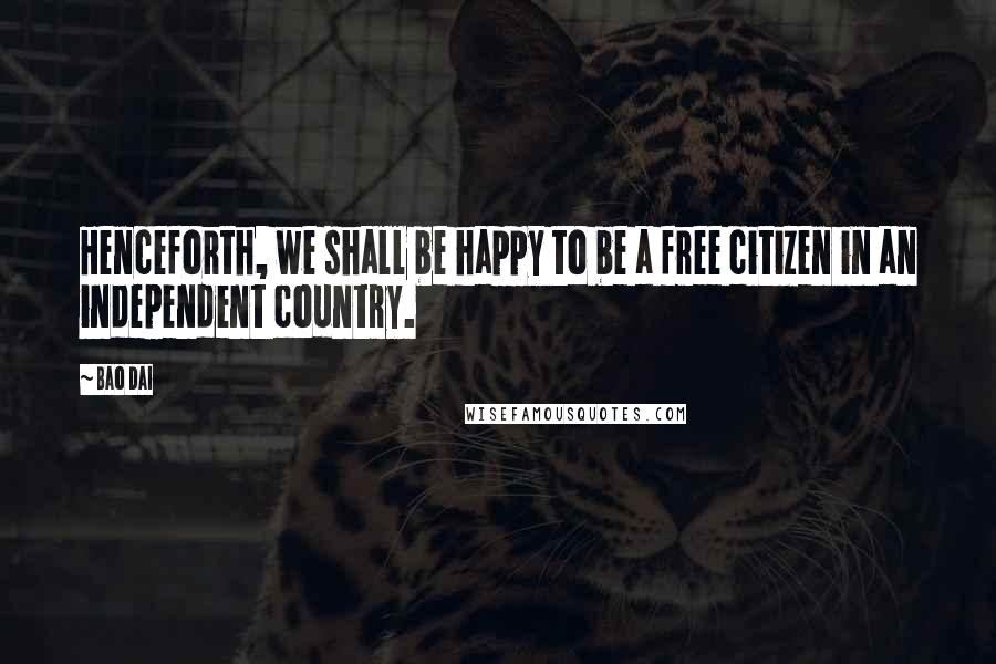 Bao Dai quotes: Henceforth, we shall be happy to be a free citizen in an independent country.