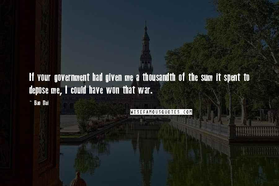 Bao Dai quotes: If your government had given me a thousandth of the sum it spent to depose me, I could have won that war.