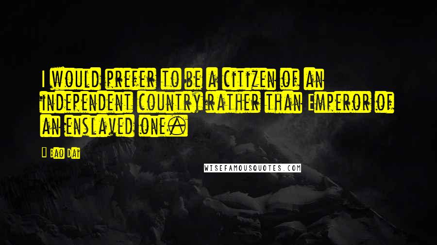 Bao Dai quotes: I would prefer to be a citizen of an independent country rather than Emperor of an enslaved one.