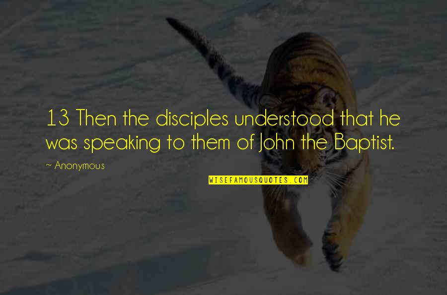 Baptist Quotes By Anonymous: 13 Then the disciples understood that he was