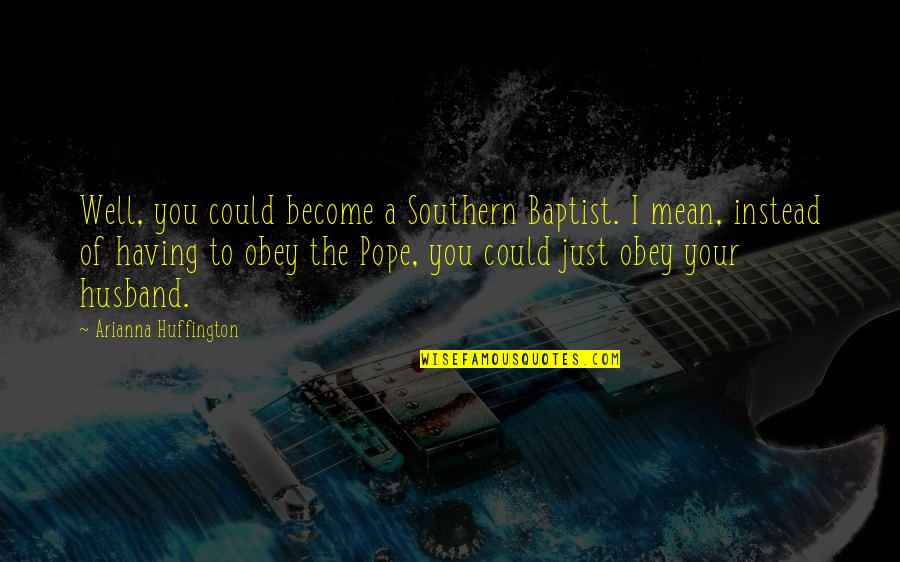 Baptist Quotes By Arianna Huffington: Well, you could become a Southern Baptist. I