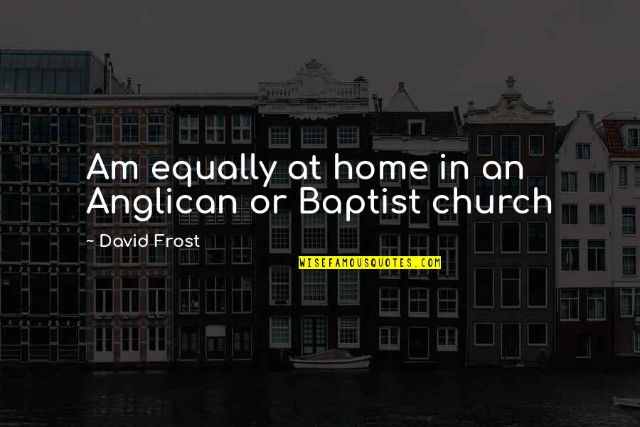 Baptist Quotes By David Frost: Am equally at home in an Anglican or