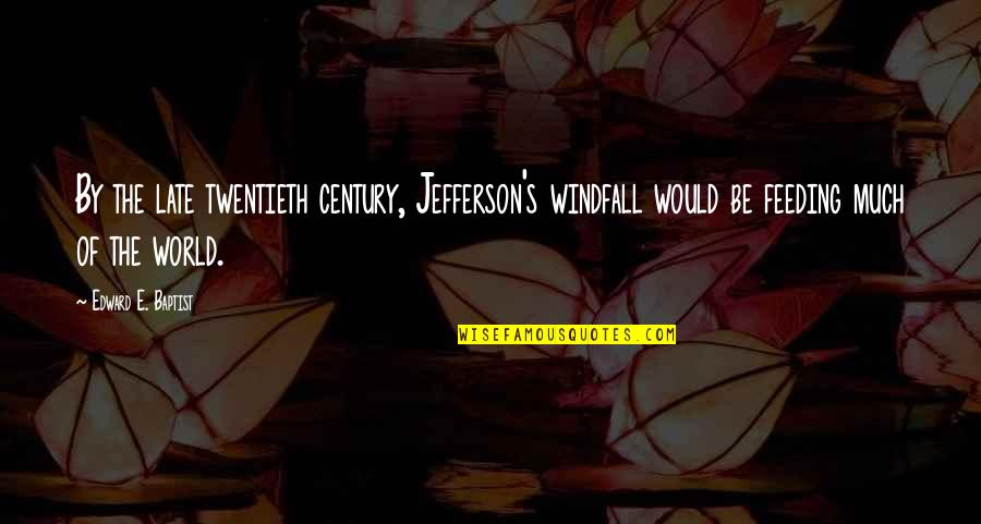 Baptist Quotes By Edward E. Baptist: By the late twentieth century, Jefferson's windfall would