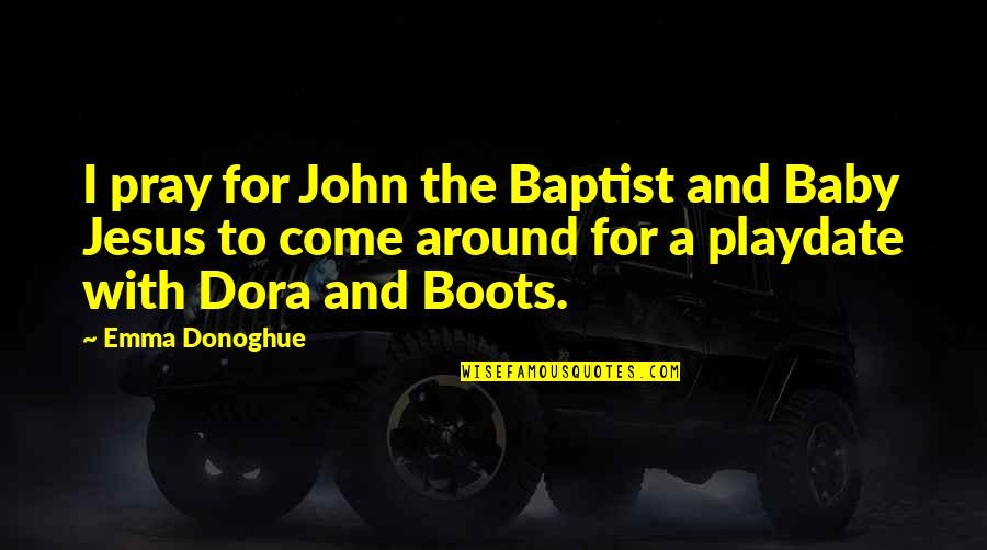 Baptist Quotes By Emma Donoghue: I pray for John the Baptist and Baby
