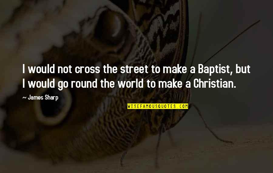 Baptist Quotes By James Sharp: I would not cross the street to make