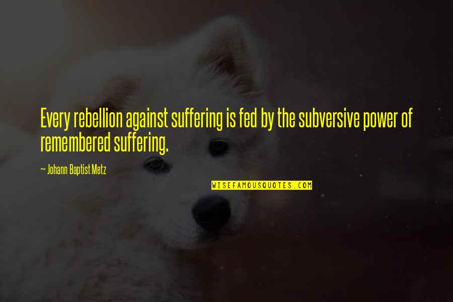 Baptist Quotes By Johann Baptist Metz: Every rebellion against suffering is fed by the