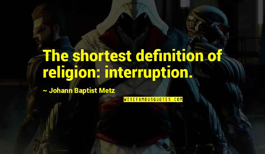 Baptist Quotes By Johann Baptist Metz: The shortest definition of religion: interruption.