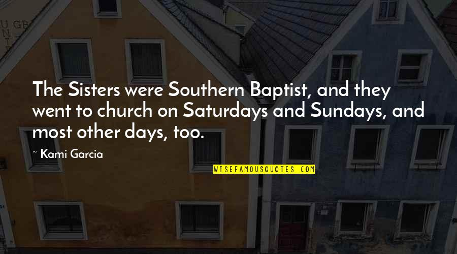 Baptist Quotes By Kami Garcia: The Sisters were Southern Baptist, and they went