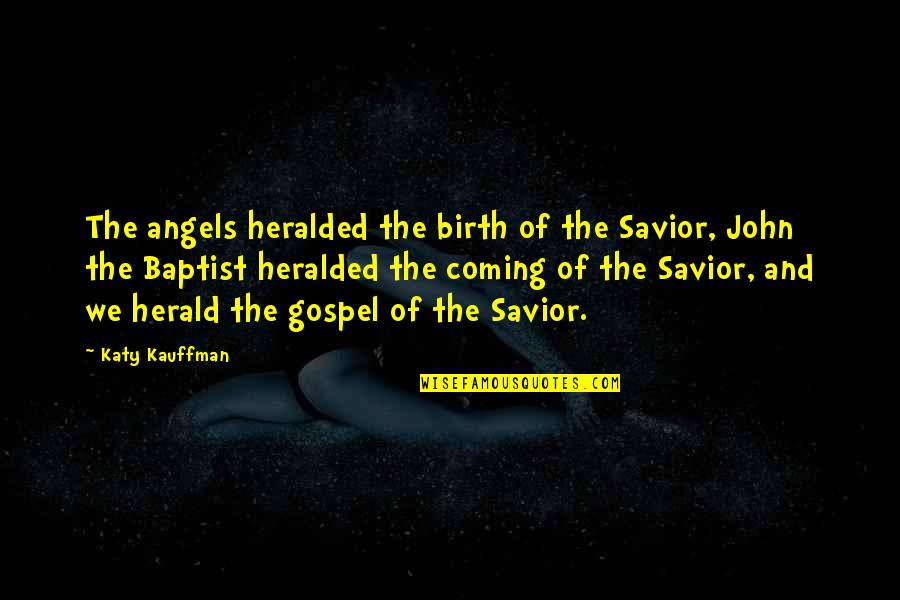 Baptist Quotes By Katy Kauffman: The angels heralded the birth of the Savior,
