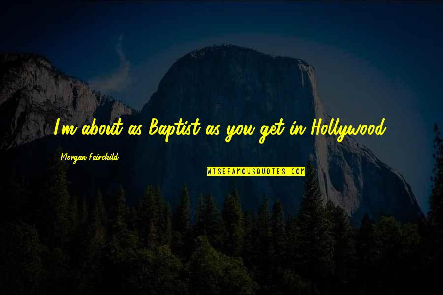 Baptist Quotes By Morgan Fairchild: I'm about as Baptist as you get in