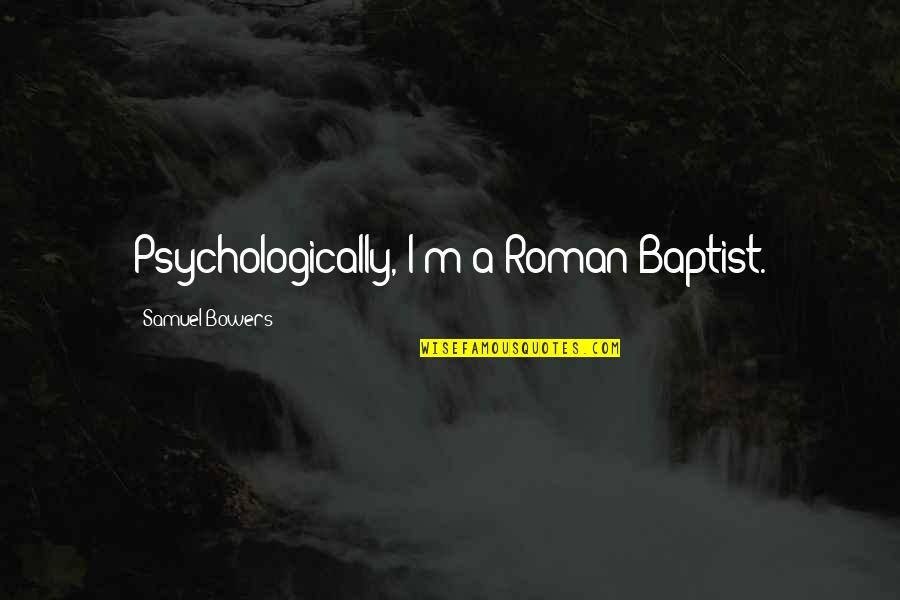 Baptist Quotes By Samuel Bowers: Psychologically, I'm a Roman Baptist.