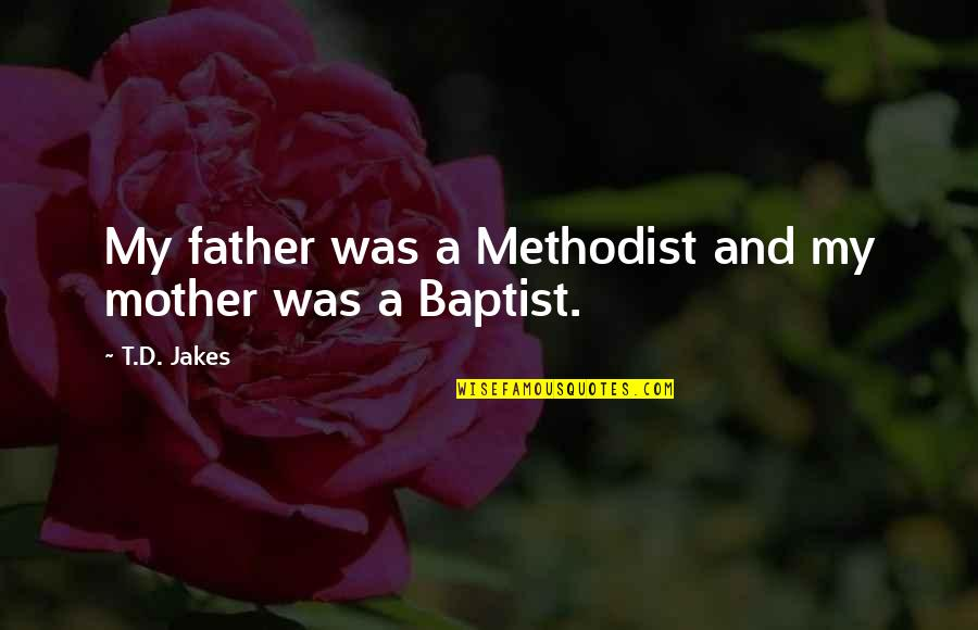 Baptist Quotes By T.D. Jakes: My father was a Methodist and my mother