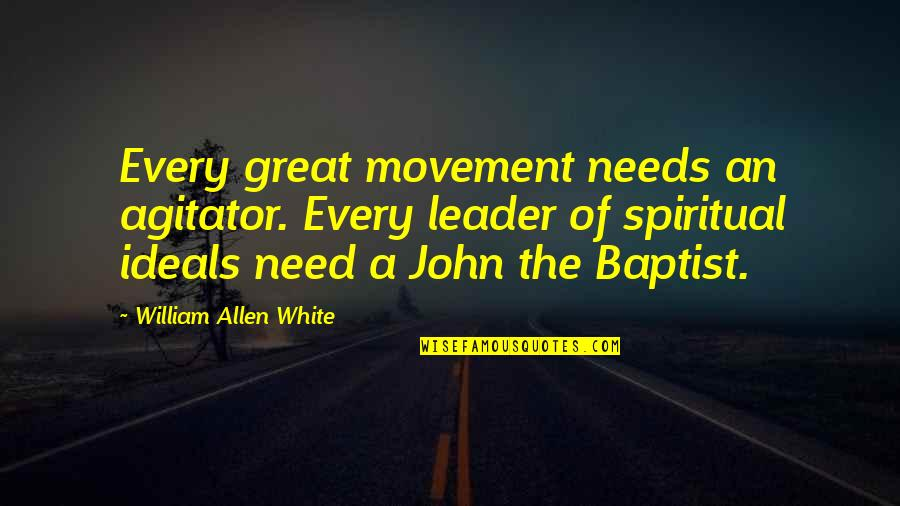 Baptist Quotes By William Allen White: Every great movement needs an agitator. Every leader