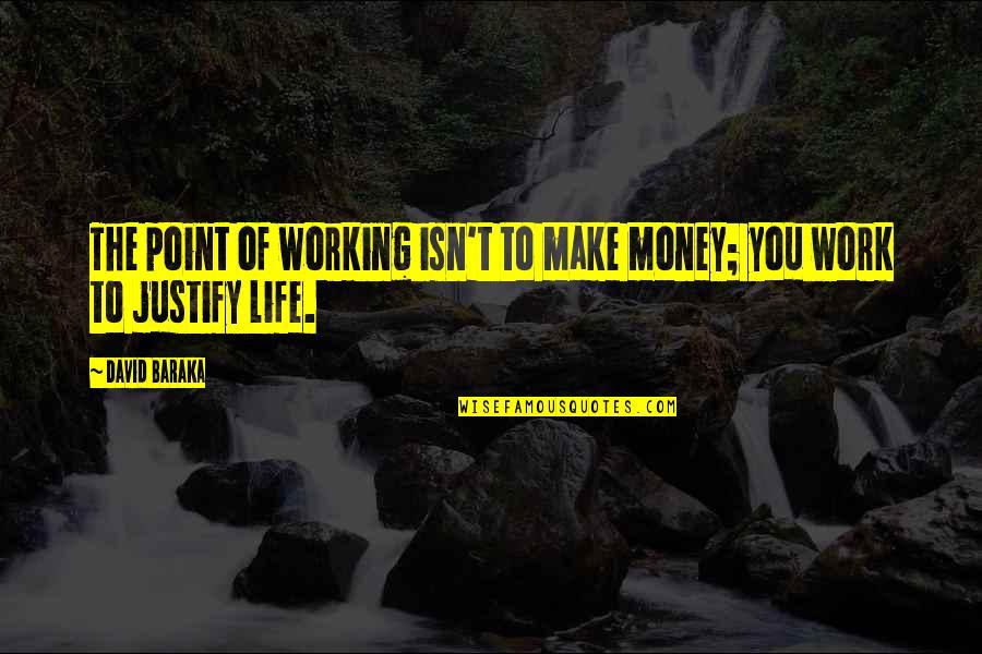 Baraka's Quotes By David Baraka: The point of working isn't to make money;