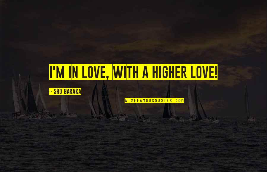 Baraka's Quotes By Sho Baraka: I'm in love, with a higher love!