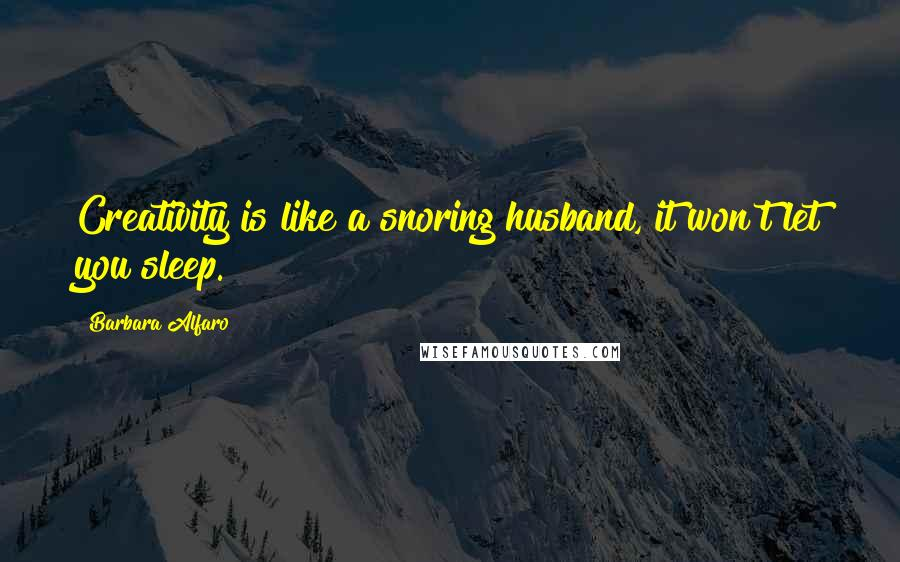 Barbara Alfaro quotes: Creativity is like a snoring husband, it won't let you sleep.