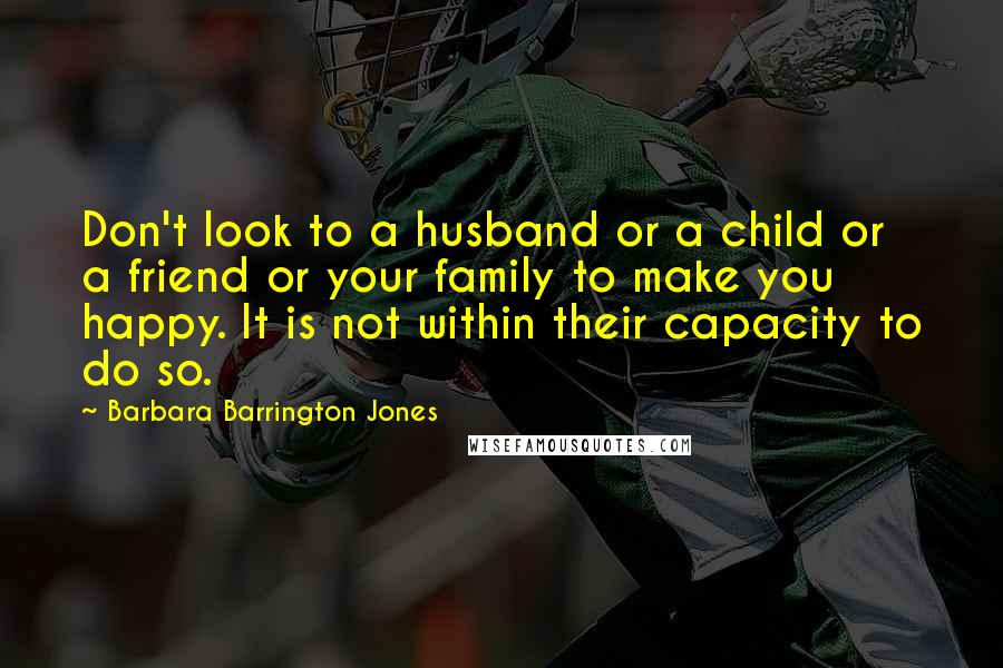 Barbara Barrington Jones quotes: Don't look to a husband or a child or a friend or your family to make you happy. It is not within their capacity to do so.