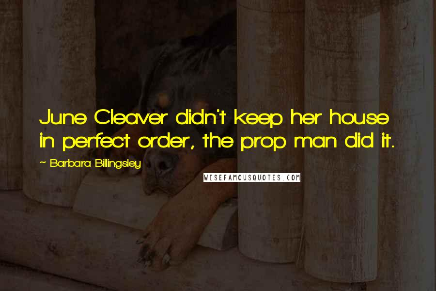 Barbara Billingsley quotes: June Cleaver didn't keep her house in perfect order, the prop man did it.