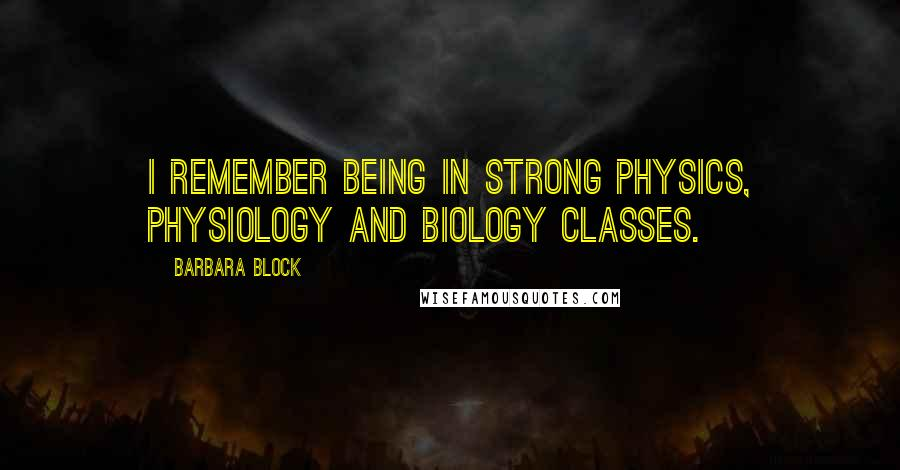 Barbara Block quotes: I remember being in strong physics, physiology and biology classes.